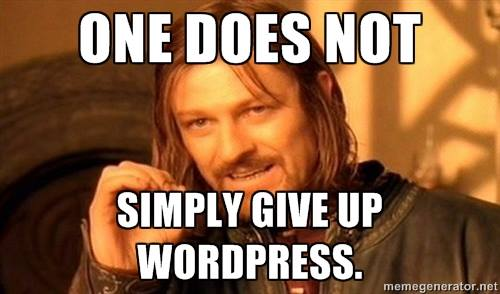One does not simply give up WordPress