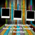 Blogging Etiquette: How to Handle Images in Roundups