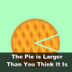 The Pie is Larger Than You Think It Is