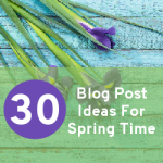 30 Blog Post Ideas For Spring Time
