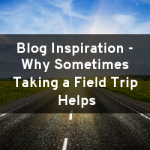 Blog Inspiration – Why Sometimes Taking a Field Trip Helps