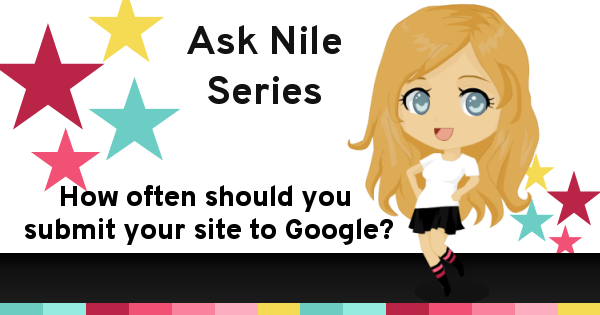 Ask Nile Series - How often should you submit your site to Google